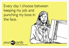 Every day I choose between keeping my job and punching my boss in the face.