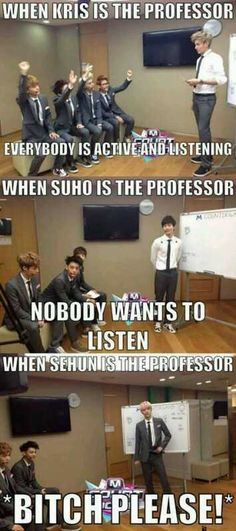 With sehun I would be like how do you expect me to learn while this fine boy is talking