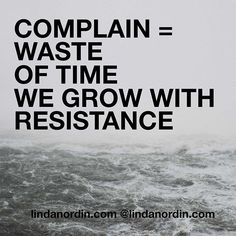 COMPLAIN IS JUST WASTE OF TIME.  IT GIVES YOU NEGATIVE ENERGY AND WILL TAKE YOU NOWHERE