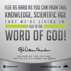 Flee as hard as you can from this knowledge, scientific age that we're living in. Flee to the Word of God! Image Quote from: THE GOD OF THIS EVIL AGE JEFF IN V-4 N-9 SUNDAY 65-0801M - Rev. William Marrion Branham