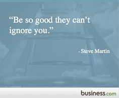 Be so good they can't ignore you. - Steve Martin #quotes
