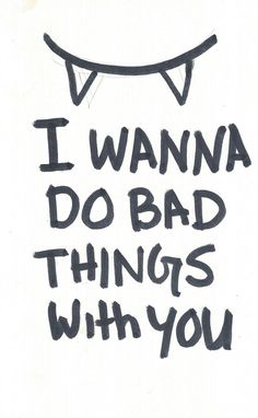 I wanna do bad things with you