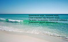 Безмолвное море, лазурное море, Стою очарован над бездной твоей. Ты живо; ты дышишь; смятенной любовью, Тревожною думой наполнено ты. Безмолвное море, лазурное море, Открой мне глубокую тайну твою. Что движет твое необъятное лоно? Чем дышит твоя напряженная грудь?.... (Василий Жуковский )«Море»