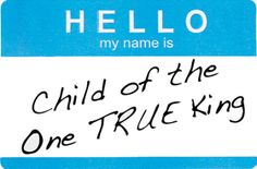 Hello, my name is Child Of the One TRUE KING! Song from Matthew West- this should be on my shirts everyday!