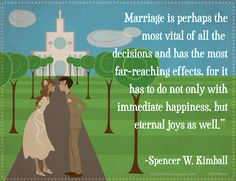 """""""Marriage is perhaps the most vital of all the decisions [one makes in life] and has the most far-reaching effects, for it has to do not only with immediate happiness, but also with eternal joys."""" –Spencer W. Kimball www.lds.org/ensign/1977/03/oneness-in-marriage"""