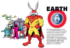 Earth-26Earth-26 was briefly destroyed, but the so-called CARTOON PHYSICS governing this world permits the inhabitants of Earth-26 to survive almost any known physical assault. In his superheroic guise as CAPTAIN CARROT, comic book writer/artist Rodney Rabbit leads FASTBACK, AMERICAN EAGLE, RUBBERDUCK, YANKEE POODLE, PIG-IRON, ALLEY-KAT-ABRA and LITTLE CHEESE - a.k.a the ZOO CREW.