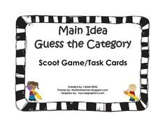 Main Idea Guess the Category Scoot Game/Gallery Walk/Task Cards This file contains 12 cards with four words on each card that are related. Students will look at the four words on each card and decide which category they belong in. This is a great preview to teach main idea.