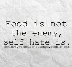 Food is not the enemy, self-hate is. theloveyourselfchallenge.tumblr.com