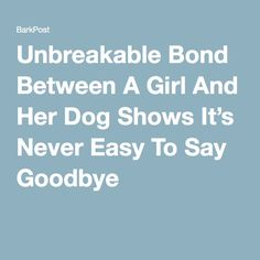 Unbreakable Bond Between A Girl And Her Dog Shows It's Never Easy To Say Goodbye