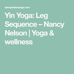 Yin Yoga: Leg Sequence – Nancy Nelson | Yoga & wellness