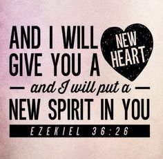 Ezekiel 36:26 Read all of chapter 36. I hear this taken out of context so often.
