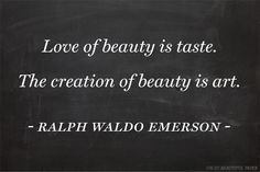"""Love of beauty is taste.  The creation of beauty is art."" -Ralph Waldo Emerson (one of my favorite writers/poets).  -KWA"
