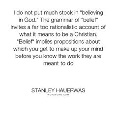 """Stanley Hauerwas - """"I do not put much stock in """"believing in God."""" The grammar of """"belief"""" invites a..."""". faith, christianity"""
