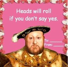 Henry VIII Valentine. I'm tempted to pass this around to my fellow English History majors and see who laughs.