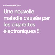 Une nouvelle maladie causée par les cigarettes électroniques !!