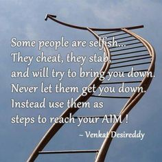 some people are selfish...They cheat, they stab, and will try to bring you down. NEVER let them get you down. Instead, use them as steps to reach your aim.