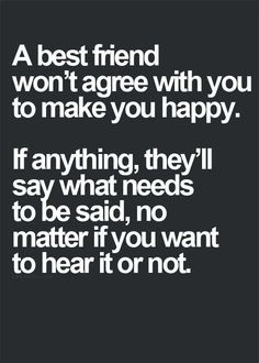 A best friend won't agree they will tell you what you need to hear for your best interest