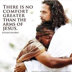 THERE IS NO COMFORT GREATER THAN THE ARMS OF JESUS