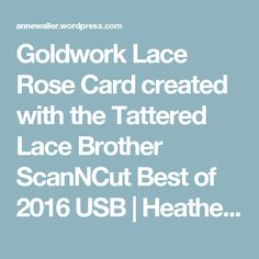 Goldwork Lace Rose Card created with the Tattered Lace Brother ScanNCut Best of 2016 USB   Heatherwell Designs by Anne Waller