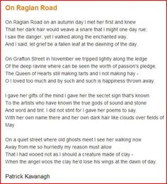 Irish poet Patrick Kavanagh-On Raglan Road - named after Raglan Road in Ballsbridge, Dublin.The unrequited love for  Kavanagh was the the beautiful, dark-haired Hilda Moriarty whom he met in 1944. It was set to the music by Luke Kelly of the Irish band The Dubliners