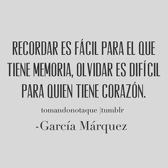 Recordar es fácil para el que tiene memoria, olvidar es difícil para quién tiene corazón. Gabriel García Márquez
