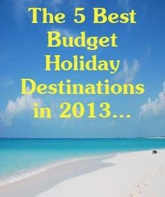 The Best 5 Budget Holiday Destinations in 2013.