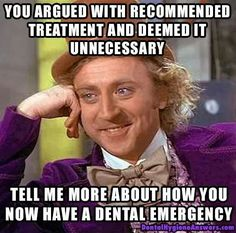 Dentaltown - You argued with recommended treatment and deemed it unnecessary. Tell me more about how you now have a dental emergency.