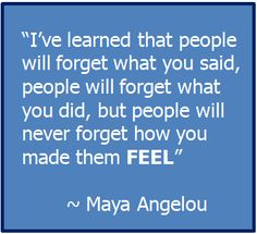 """""""I've Learned that people will forget what you said, people will forget what you did, but people will never forget how you made them FEEL""""  ~ Maya Angelou"""