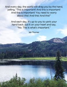 """""""And every day, the world will drag you by the hand, yelling, 'This is important! And this is important! And this is important! You need to worry about this! And this! And this!' And each day, it's up to you to yank your hand back, put it on your heart and say, 'No. This is what's important.' """" ~ Iain Thomas.  Stand firm on your boundaries of what truly matters in life!"""