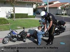 You're just jealous 'cause mine is a Harley