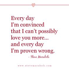 Every day I'm convinced that I can't possibly love you more… and every day I'm proven wrong. - Steve Maraboli