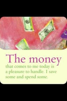 """The money that comes to me today is a pleasure to handle. I save some and spend…"