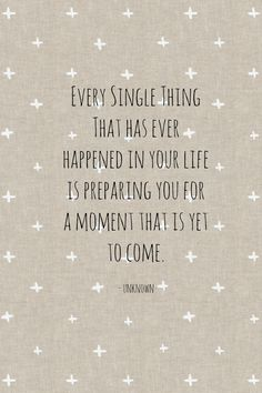 """Every single thing that has ever happened in your life is preparing you for a #moment that is yet to come."" #inspirational #quotes"