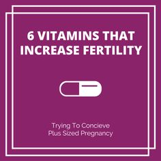 6 vitamins that increase fertility  (A great post from plus sized pregnancy!)