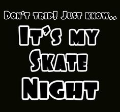 I would,but the way my schedule is set up...yeah! Eat sleep work church and SKATE!