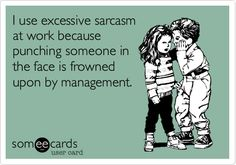 I use excessive sarcasm at work because punching someone in the face is frowned upon by management.