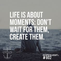 Life is about moments: don't wait for them, create them. #wisdom #affirmations