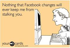 Nothing that Facebook changes will ever keep me from stalking you...