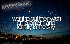 Here's to the kids who: want to put their wish on a lantern and let it fly to the sky.
