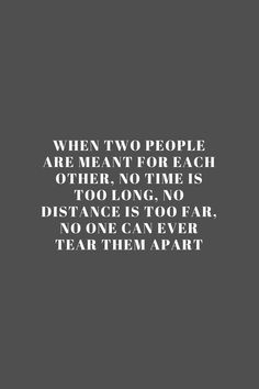 When two people are meant for each other, no time is too long, no distance is too far, no one can ever tear them apart. Quote / Meme