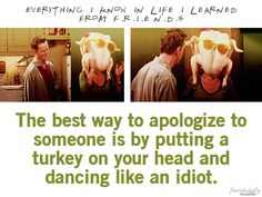 The best way to apologize to someone is by putting a turkey on your head and dancing like an idiot. F.R.I.E.N.D.S