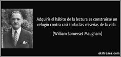 Adquirir el hábito de la lectura es construirse un refugio contra casi todas las miserias de la vida. (William Somerset Maugham)