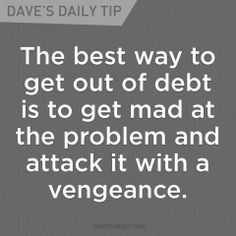 The best way to get out of debt is to get mad at the problem and attack it with a vengeance. 07.17.13 Debt Payoff, Financial Stability, Freedom Financial, Financial Planning, Financial Quotes, Financial Goals, Financial Literacy, Dave Ramsey Books, Dave Ramsey Quotes