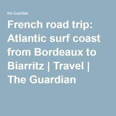 French road trip: Atlantic surf coast from Bordeaux to Biarritz | Travel | The Guardian