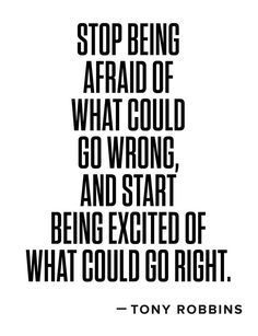 Stop being afraid of what could go wrong and start being excited of what could go right. ~Tony Robbins