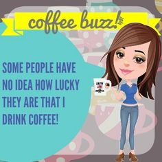Some people have no idea how lucky they are that I drink coffee!