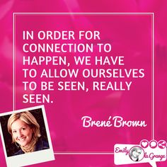 In order for connection to happen, we have to allow ourselves to be seen, really seen. @BreneBrown