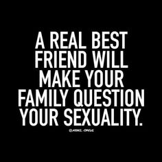 A real best friend will make your family question your sexuality.