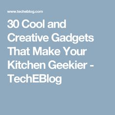 30 Cool and Creative Gadgets That Make Your Kitchen Geekier - TechEBlog