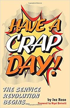 Have A Crap Day - The Service Revolution Begins by Jez Rose. www.amazon.co.uk/Have-Crap-Day-Service-Revolution/dp/1909093289